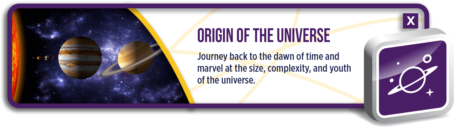 Origin of the Universe: Journey back to the dawn of time and marvel at the size, complexity, and youth of the universe.